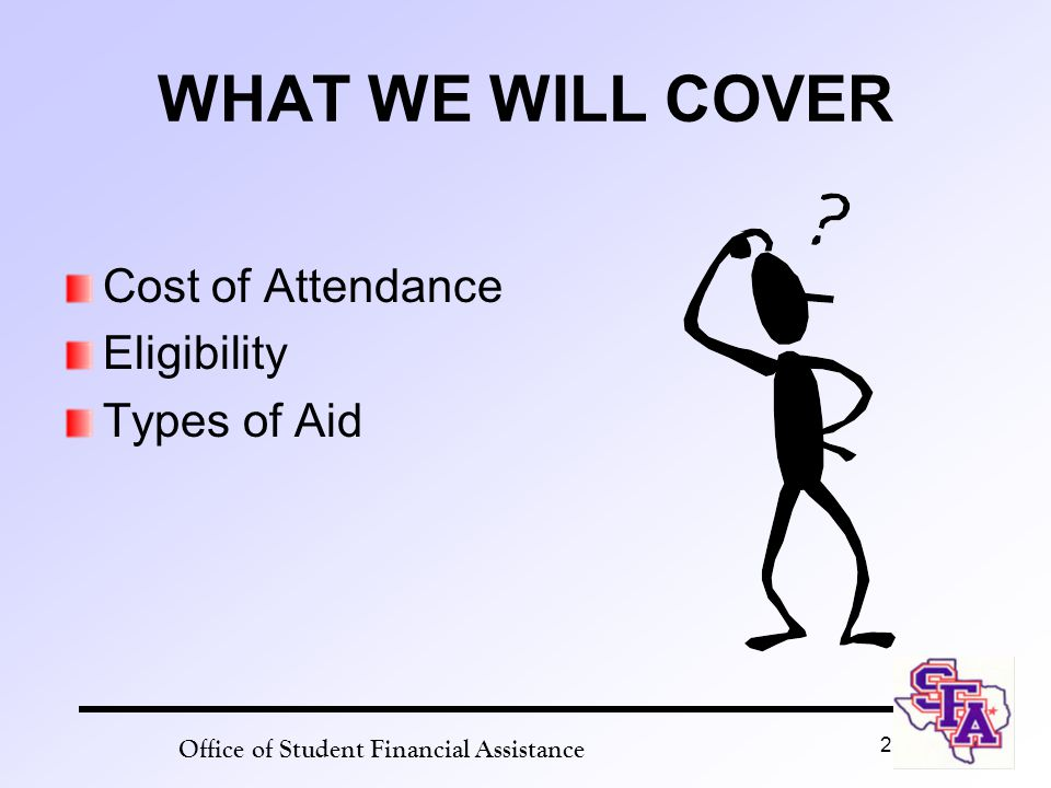 Office of Student Financial Assistance 2 WHAT WE WILL COVER Cost of Attendance Eligibility Types of Aid