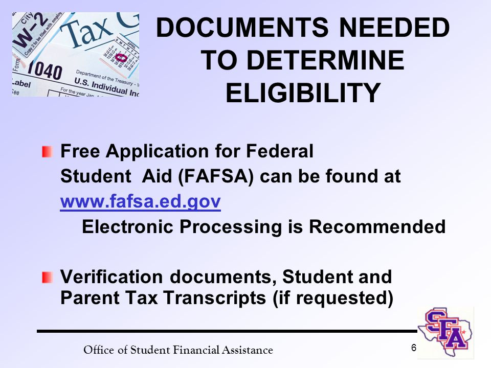 Office of Student Financial Assistance 6 DOCUMENTS NEEDED TO DETERMINE ELIGIBILITY Free Application for Federal Student Aid (FAFSA) can be found at www.fafsa.ed.gov Electronic Processing is Recommended Verification documents, Student and Parent Tax Transcripts (if requested)