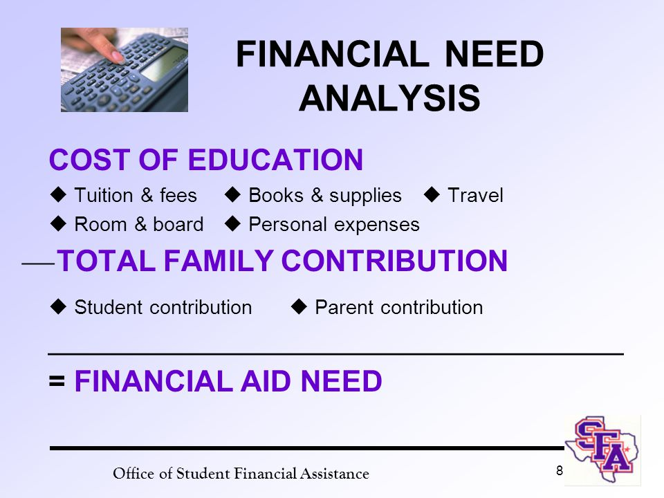 8 FINANCIAL NEED ANALYSIS COST OF EDUCATION  Tuition & fees  Books & supplies  Travel  Room & board  Personal expenses  TOTAL FAMILY CONTRIBUTION  Student contribution  Parent contribution ___________________________________ = FINANCIAL AID NEED