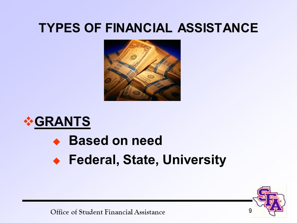 Office of Student Financial Assistance 9 TYPES OF FINANCIAL ASSISTANCE  GRANTS  Based on need  Federal, State, University