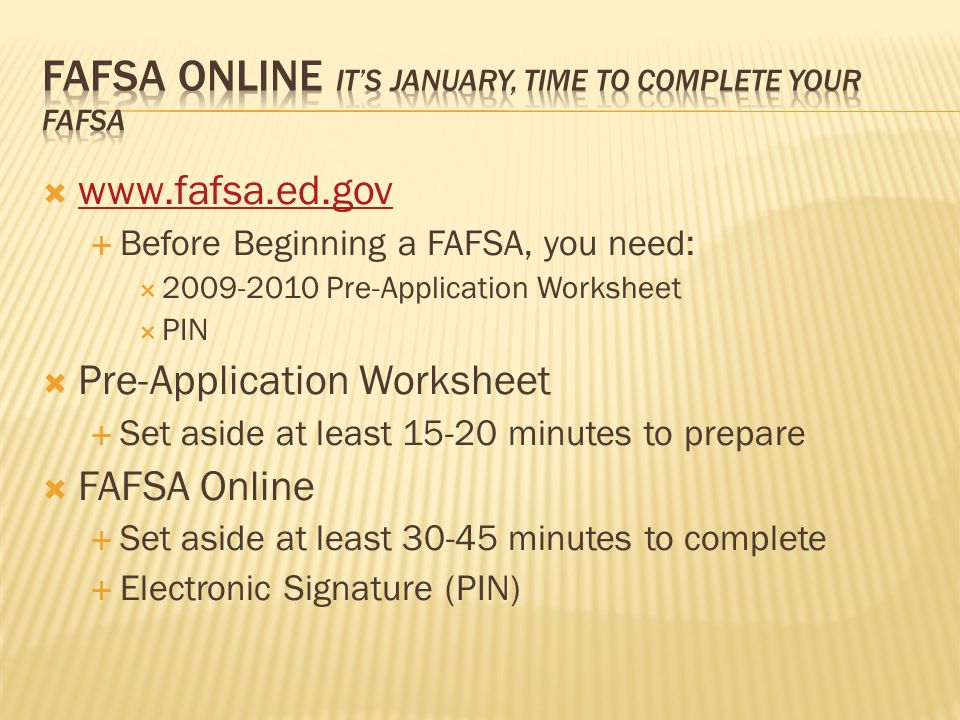  www.fafsa.ed.gov www.fafsa.ed.gov  Before Beginning a FAFSA, you need:  2009-2010 Pre-Application Worksheet  PIN  Pre-Application Worksheet  Set aside at least 15-20 minutes to prepare  FAFSA Online  Set aside at least 30-45 minutes to complete  Electronic Signature (PIN)