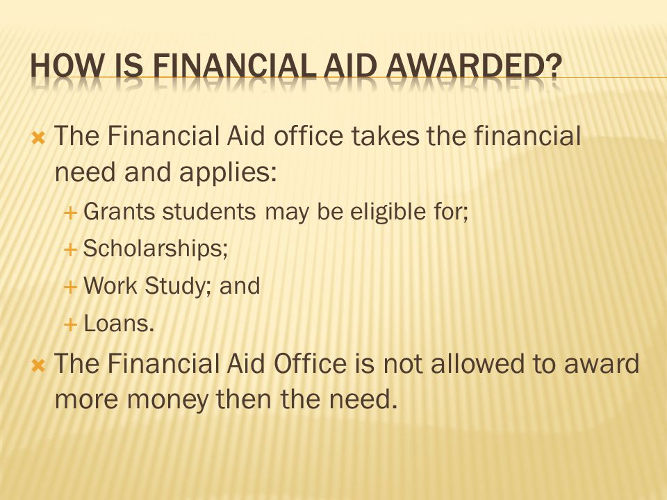  The Financial Aid office takes the financial need and applies:  Grants students may be eligible for;  Scholarships;  Work Study; and  Loans.