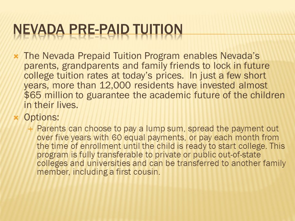  The Nevada Prepaid Tuition Program enables Nevada's parents, grandparents and family friends to lock in future college tuition rates at today's prices.