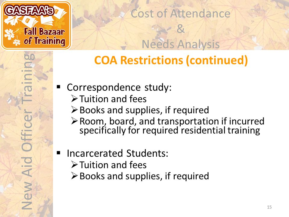 New Aid Officer Training Cost of Attendance & Needs Analysis COA Restrictions (continued) 15  Correspondence study:  Tuition and fees  Books and supplies, if required  Room, board, and transportation if incurred specifically for required residential training  Incarcerated Students:  Tuition and fees  Books and supplies, if required