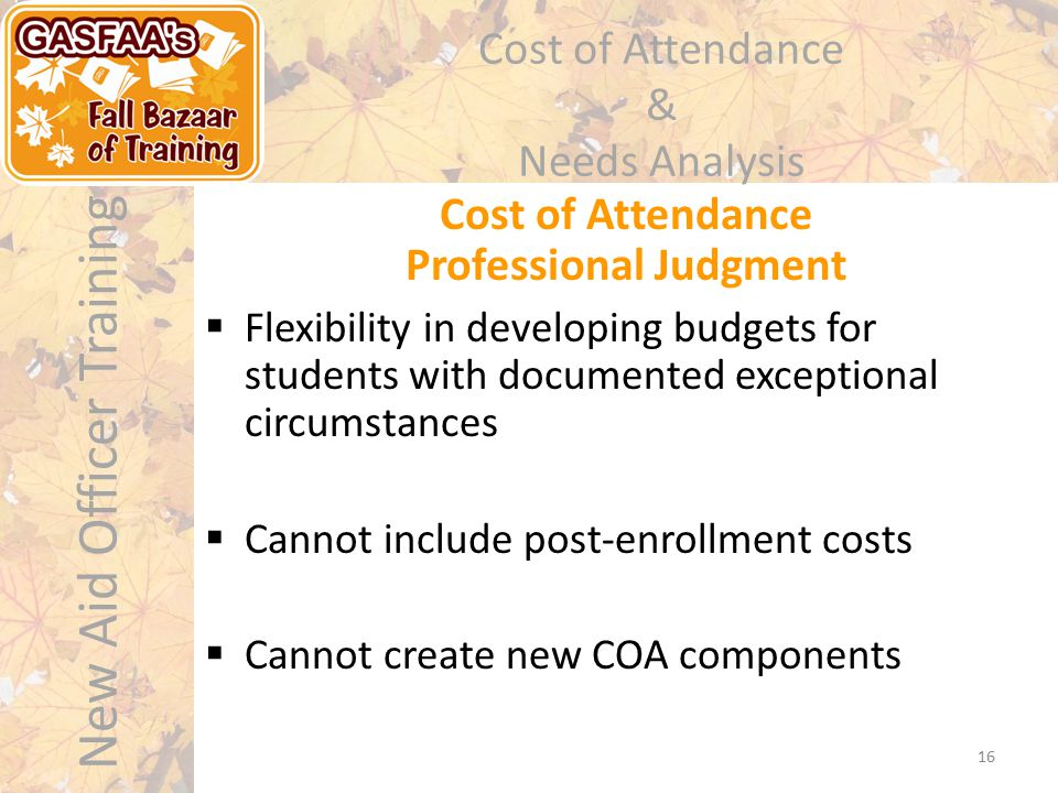 New Aid Officer Training Cost of Attendance & Needs Analysis  Flexibility in developing budgets for students with documented exceptional circumstances  Cannot include post-enrollment costs  Cannot create new COA components Cost of Attendance Professional Judgment 16