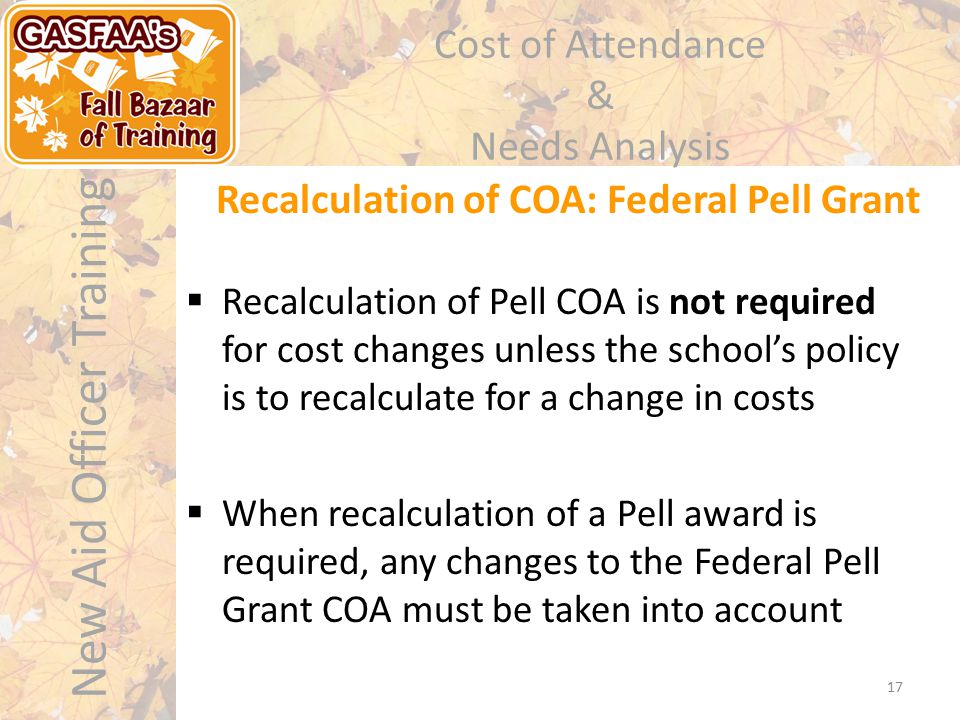 New Aid Officer Training Cost of Attendance & Needs Analysis  Recalculation of Pell COA is not required for cost changes unless the school's policy i