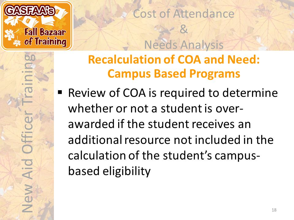 New Aid Officer Training Cost of Attendance & Needs Analysis  Review of COA is required to determine whether or not a student is over- awarded if the