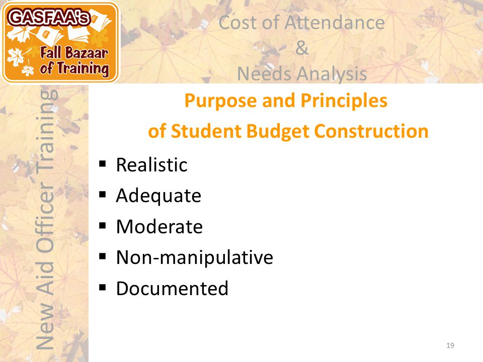 New Aid Officer Training Cost of Attendance & Needs Analysis  Realistic  Adequate  Moderate  Non-manipulative  Documented Purpose and Principles of Student Budget Construction 19