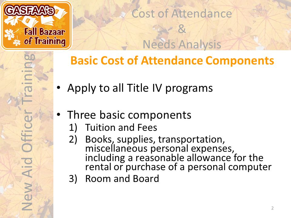 New Aid Officer Training Cost of Attendance & Needs Analysis Basic Cost of Attendance Components Apply to all Title IV programs Three basic components 1)Tuition and Fees 2)Books, supplies, transportation, miscellaneous personal expenses, including a reasonable allowance for the rental or purchase of a personal computer 3)Room and Board 2