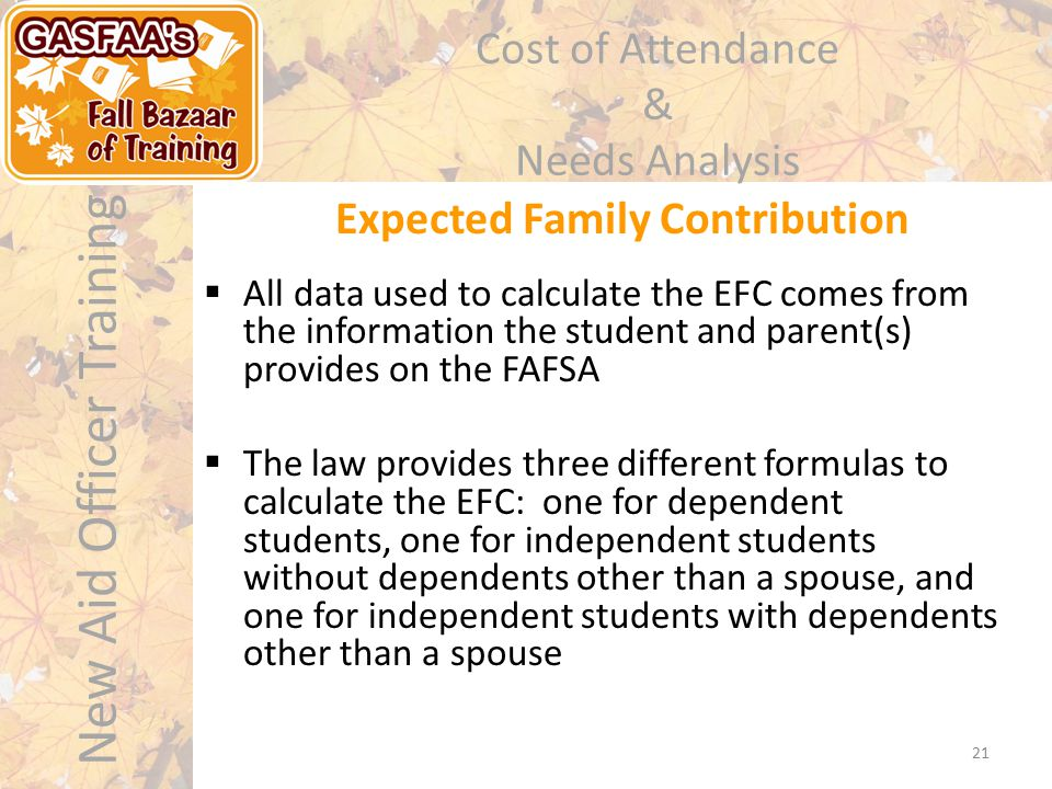 New Aid Officer Training Cost of Attendance & Needs Analysis Expected Family Contribution 21  All data used to calculate the EFC comes from the infor