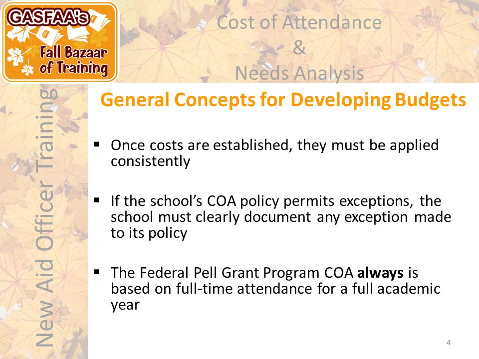 New Aid Officer Training Cost of Attendance & Needs Analysis 4 General Concepts for Developing Budgets  Once costs are established, they must be applied consistently  If the school's COA policy permits exceptions, the school must clearly document any exception made to its policy  The Federal Pell Grant Program COA always is based on full-time attendance for a full academic year