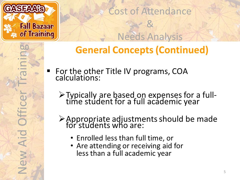 New Aid Officer Training Cost of Attendance & Needs Analysis General Concepts (Continued) 5  For the other Title IV programs, COA calculations:  Typically are based on expenses for a full- time student for a full academic year  Appropriate adjustments should be made for students who are: Enrolled less than full time, or Are attending or receiving aid for less than a full academic year