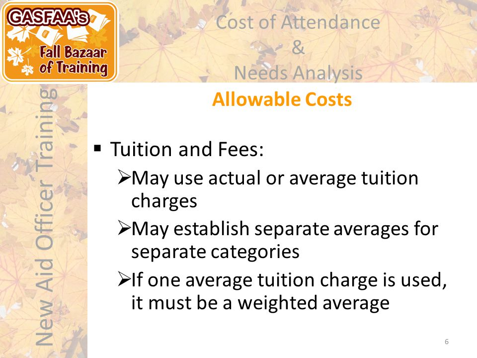 New Aid Officer Training Cost of Attendance & Needs Analysis Allowable Costs 6  Tuition and Fees:  May use actual or average tuition charges  May e