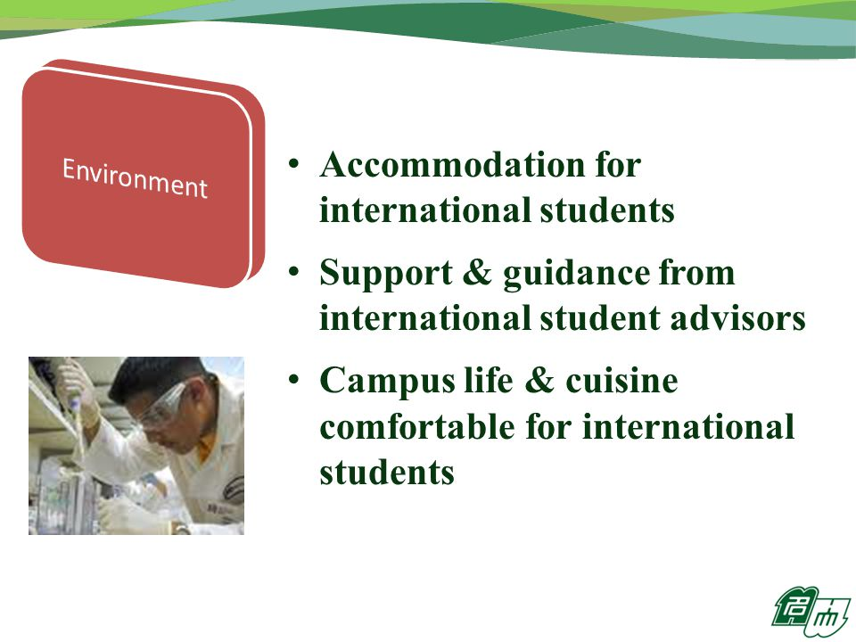 Accommodation for international students Support & guidance from international student advisors Campus life & cuisine comfortable for international students