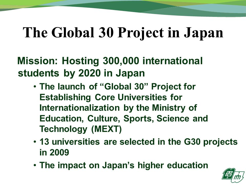 The Global 30 Project in Japan Mission: Hosting 300,000 international students by 2020 in Japan The launch of Global 30 Project for Establishing Core Universities for Internationalization by the Ministry of Education, Culture, Sports, Science and Technology (MEXT) 13 universities are selected in the G30 projects in 2009 The impact on Japan's higher education