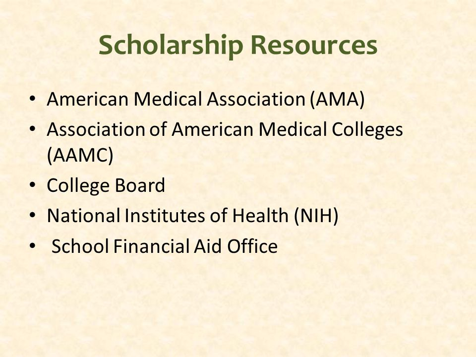 Scholarship Resources American Medical Association (AMA) Association of American Medical Colleges (AAMC) College Board National Institutes of Health (NIH) School Financial Aid Office