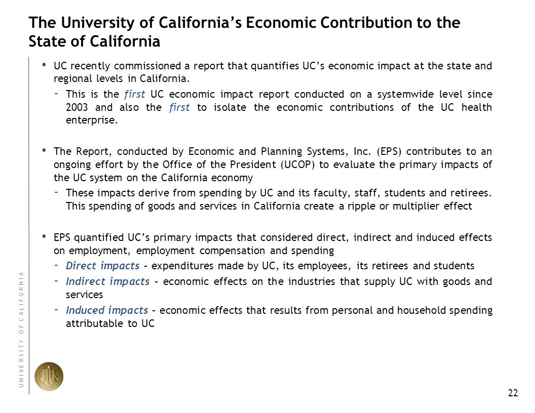 22 U N I V E R S I T Y O F C A L I F O R N I A The University of California's Economic Contribution to the State of California UC recently commissioned a report that quantifies UC's economic impact at the state and regional levels in California.