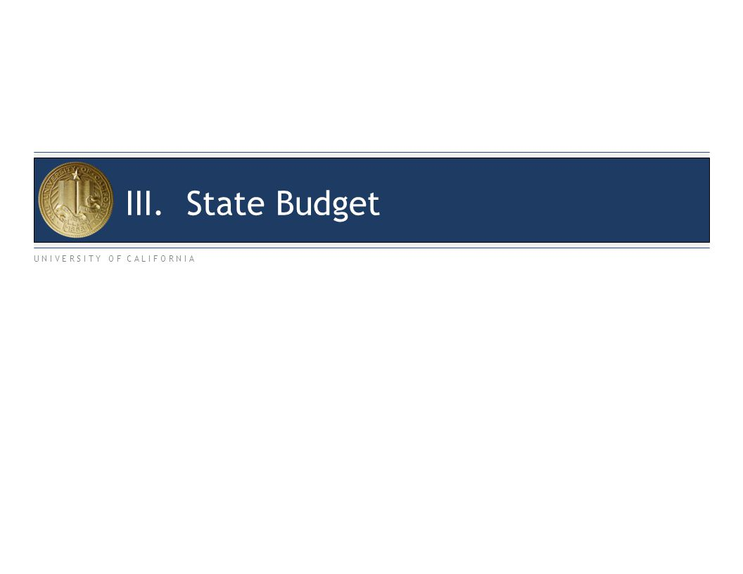 U N I V E R S I T Y O F C A L I F O R N I A III. State Budget