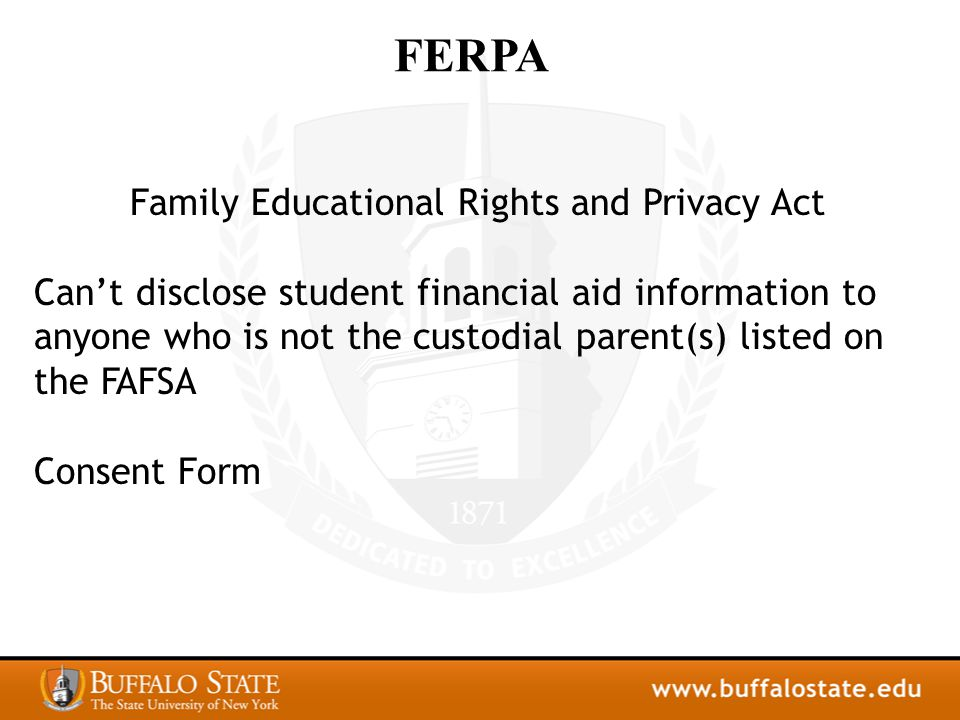 FERPA Family Educational Rights and Privacy Act Can't disclose student financial aid information to anyone who is not the custodial parent(s) listed on the FAFSA Consent Form
