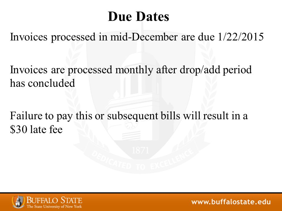 Due Dates Invoices processed in mid-December are due 1/22/2015 Invoices are processed monthly after drop/add period has concluded Failure to pay this or subsequent bills will result in a $30 late fee