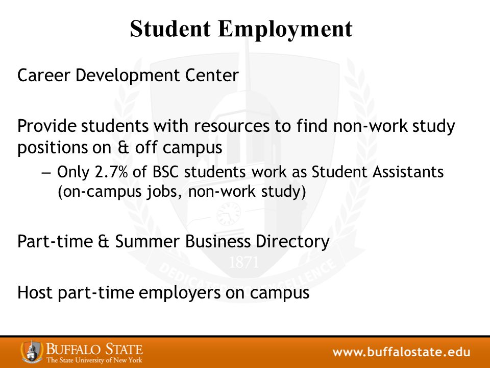 Student Employment Career Development Center Provide students with resources to find non-work study positions on & off campus – Only 2.7% of BSC students work as Student Assistants (on-campus jobs, non-work study) Part-time & Summer Business Directory Host part-time employers on campus
