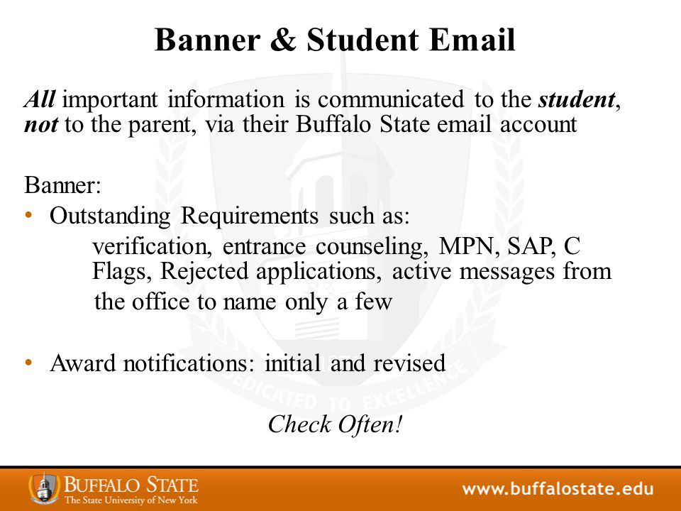 Banner & Student Email All important information is communicated to the student, not to the parent, via their Buffalo State email account Banner: Outstanding Requirements such as: verification, entrance counseling, MPN, SAP, C Flags, Rejected applications, active messages from the office to name only a few Award notifications: initial and revised Check Often!