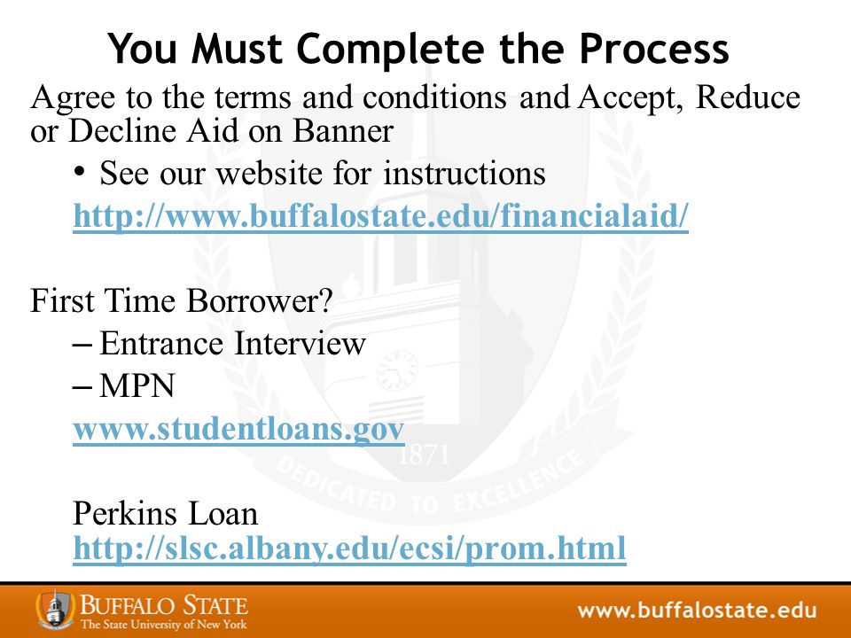 Additional Payment Options Parents may apply for a PLUS Loan at WWW.STUDENTLOANS.GOV 7.21% WWW.STUDENTLOANS.GOV Student may apply for an Alternative Loan (visit our website for possible lenders) variable rates Automatic Payment Plan – apply on-line via View/Pay bill link in self-service Banner Student Employment Office - GC306 Scholarships - www.buffalostate.edu/financialaid/