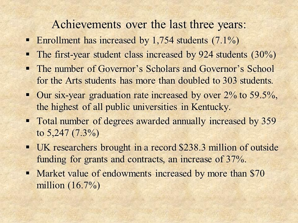 Achievements over the last three years:  Enrollment has increased by 1,754 students (7.1%)  The first-year student class increased by 924 students (30%)  The number of Governor's Scholars and Governor's School for the Arts students has more than doubled to 303 students.