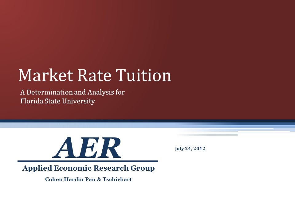 Market Rate Tuition July 24, 2012 Cohen Hardin Pan & Tschirhart Applied Economic Research Group AER A Determination and Analysis for Florida State University