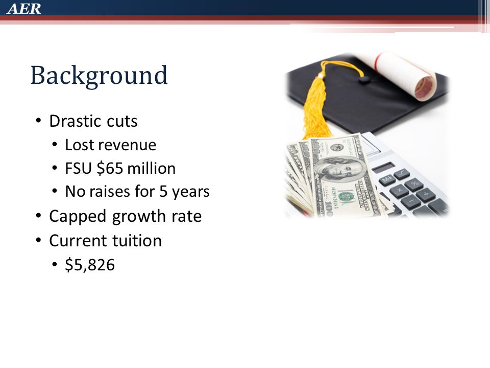 Background Drastic cuts Lost revenue FSU $65 million No raises for 5 years Capped growth rate Current tuition $5,826
