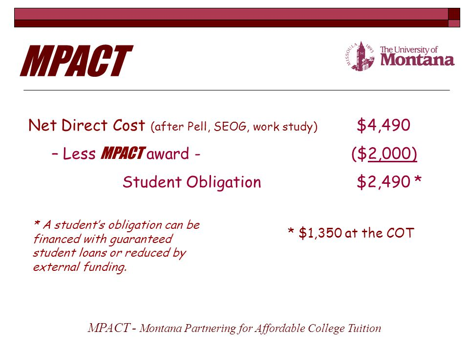 Net Direct Cost (after Pell, SEOG, work study) $4,490 – Less MPACT award - ($2,000) Student Obligation$2,490 * * $1,350 at the COT MPACT - Montana Partnering for Affordable College Tuition MPACT * A student's obligation can be financed with guaranteed student loans or reduced by external funding.