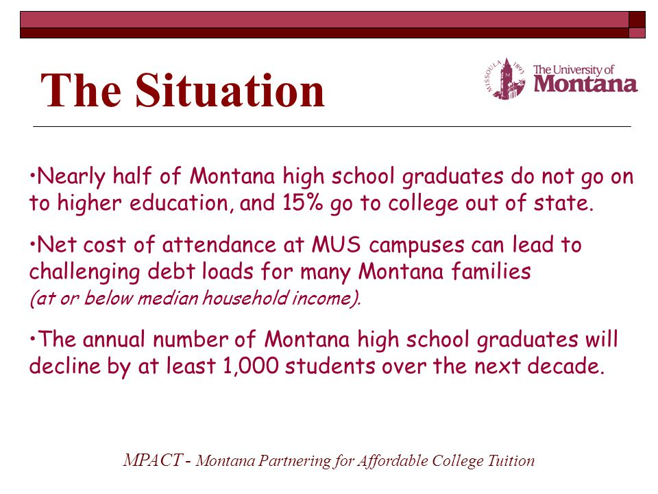 The Situation Nearly half of Montana high school graduates do not go on to higher education, and 15% go to college out of state.