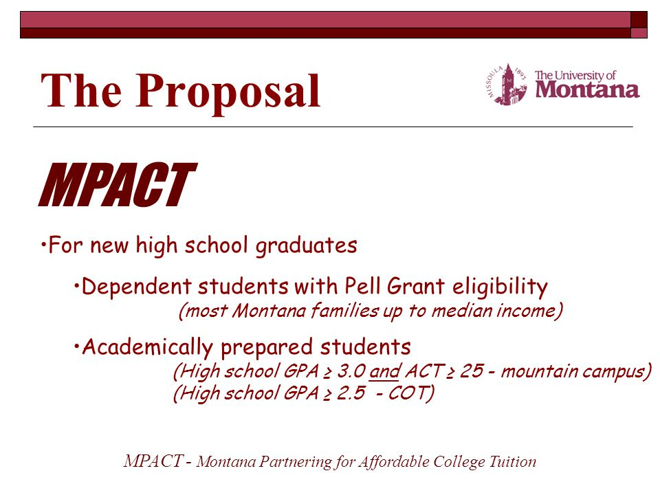The Proposal MPACT For new high school graduates MPACT - Montana Partnering for Affordable College Tuition Dependent students with Pell Grant eligibility (most Montana families up to median income) Academically prepared students (High school GPA ≥ 3.0 and ACT ≥ 25 - mountain campus) (High school GPA ≥ 2.5 - COT)