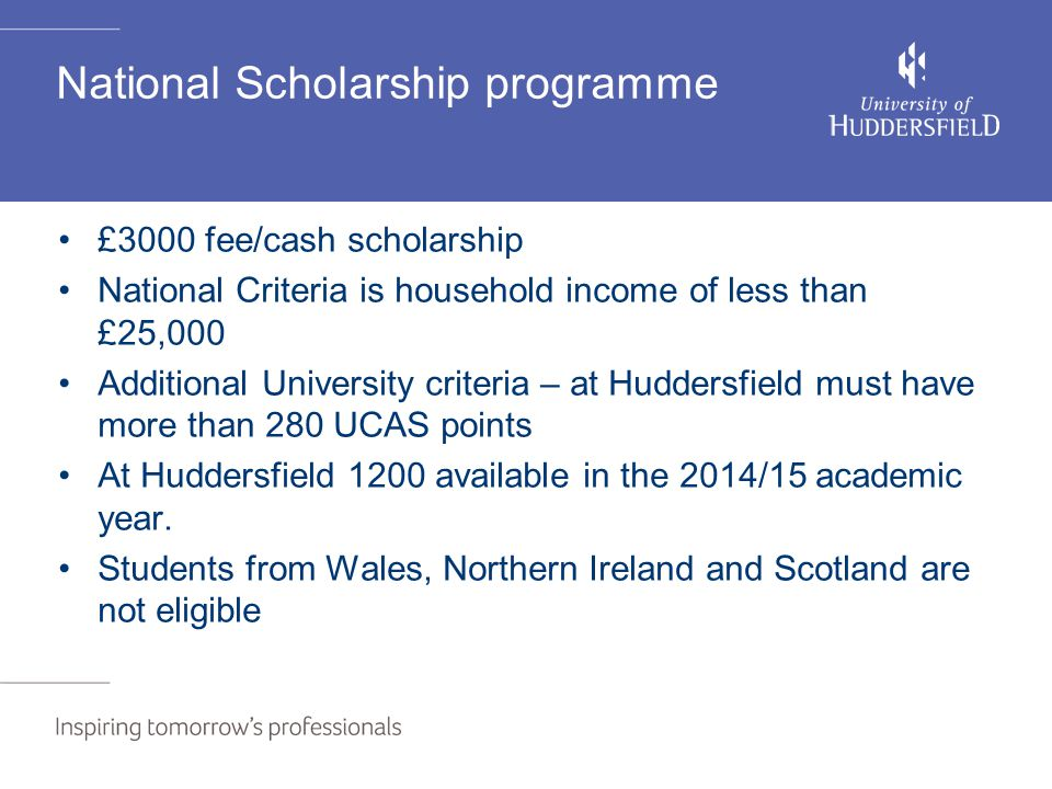 National Scholarship programme £3000 fee/cash scholarship National Criteria is household income of less than £25,000 Additional University criteria – at Huddersfield must have more than 280 UCAS points At Huddersfield 1200 available in the 2014/15 academic year.