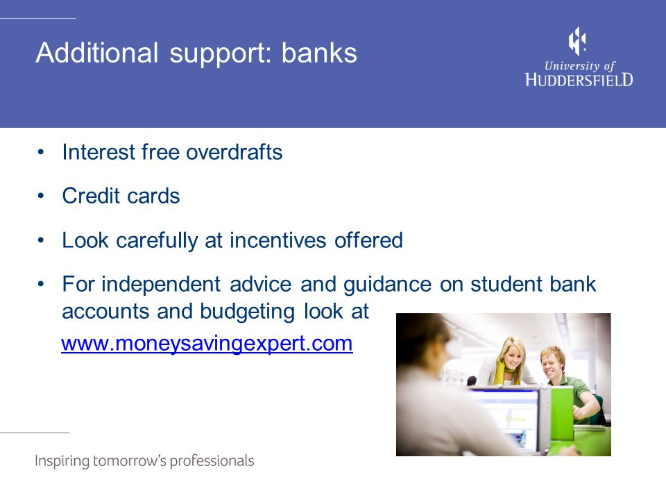 Additional support: banks Interest free overdrafts Credit cards Look carefully at incentives offered For independent advice and guidance on student bank accounts and budgeting look at www.moneysavingexpert.com