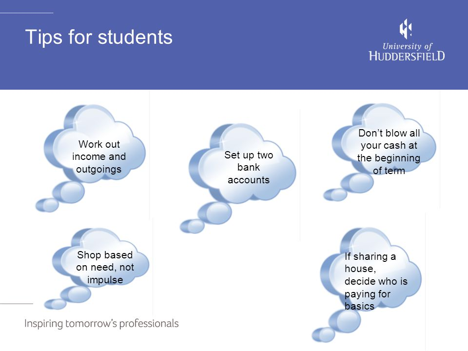 Tips for students Set up two bank accounts Don't blow all your cash at the beginning of term Work out income and outgoings Shop based on need, not imp