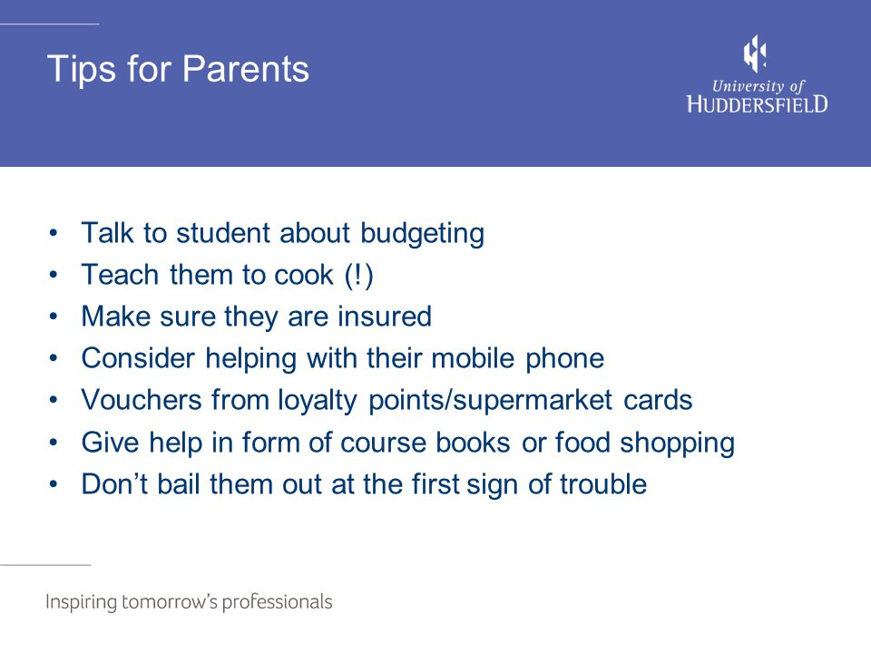 Tips for Parents Talk to student about budgeting Teach them to cook (!) Make sure they are insured Consider helping with their mobile phone Vouchers f