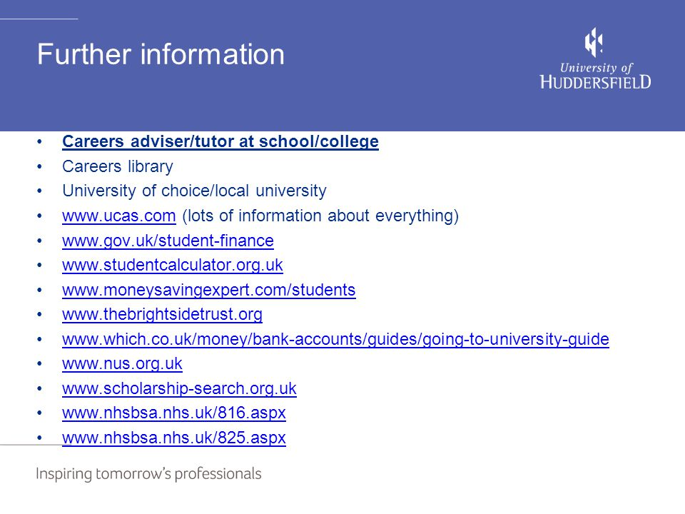Further information Careers adviser/tutor at school/college Careers library University of choice/local university www.ucas.com (lots of information about everything)www.ucas.com www.gov.uk/student-finance www.studentcalculator.org.uk www.moneysavingexpert.com/students www.thebrightsidetrust.org www.which.co.uk/money/bank-accounts/guides/going-to-university-guide www.nus.org.uk www.scholarship-search.org.uk www.nhsbsa.nhs.uk/816.aspx www.nhsbsa.nhs.uk/825.aspx