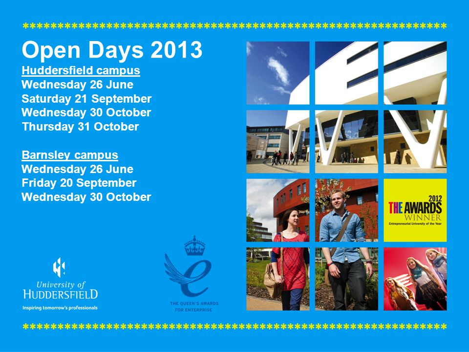 Open Days 2013 Huddersfield campus Wednesday 26 June Saturday 21 September Wednesday 30 October Thursday 31 October Barnsley campus Wednesday 26 June Friday 20 September Wednesday 30 October