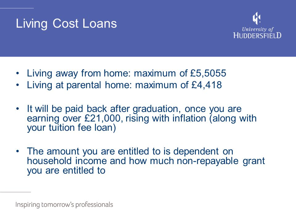Living Cost Loans Living away from home: maximum of £5,5055 Living at parental home: maximum of £4,418 It will be paid back after graduation, once you are earning over £21,000, rising with inflation (along with your tuition fee loan) The amount you are entitled to is dependent on household income and how much non-repayable grant you are entitled to