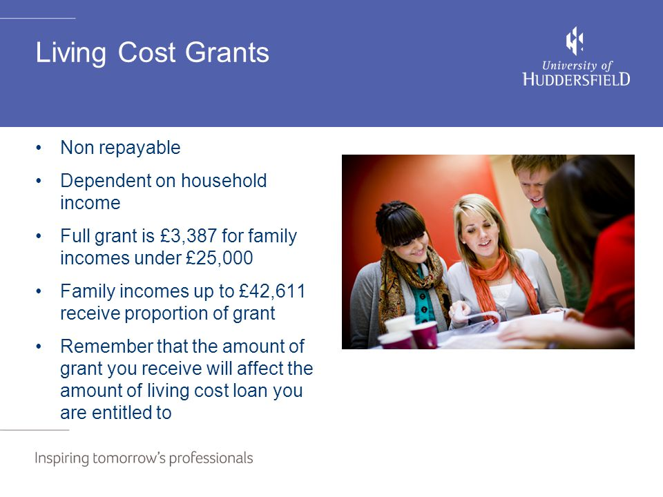 Living Cost Grants Non repayable Dependent on household income Full grant is £3,387 for family incomes under £25,000 Family incomes up to £42,611 rece