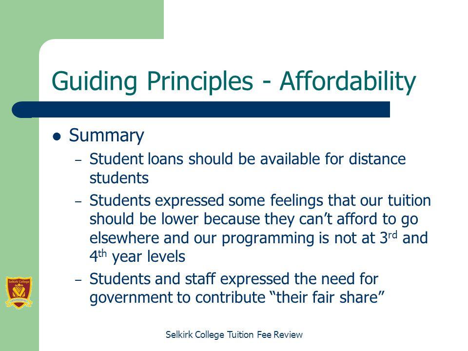 Selkirk College Tuition Fee Review Guiding Principles - Affordability Summary – Student loans should be available for distance students – Students expressed some feelings that our tuition should be lower because they can't afford to go elsewhere and our programming is not at 3 rd and 4 th year levels – Students and staff expressed the need for government to contribute their fair share