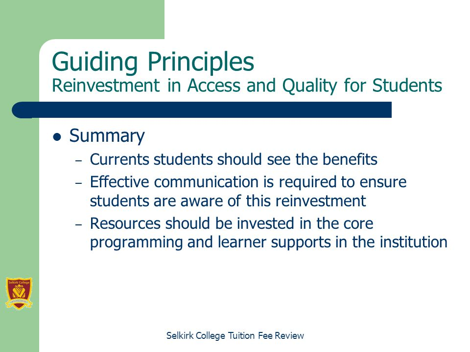 Selkirk College Tuition Fee Review Guiding Principles Reinvestment in Access and Quality for Students Summary – Currents students should see the benefits – Effective communication is required to ensure students are aware of this reinvestment – Resources should be invested in the core programming and learner supports in the institution