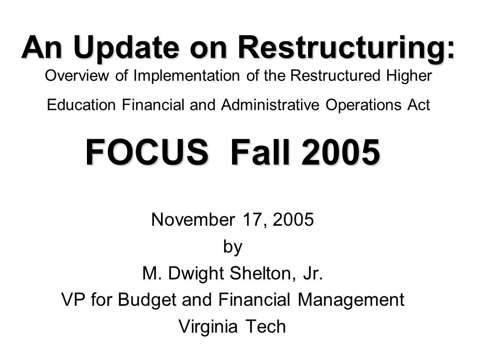 An Update on Restructuring: An Update on Restructuring: Overview of Implementation of the Restructured Higher Education Financial and Administrative Operations Act FOCUS Fall 2005 November 17, 2005 by M.