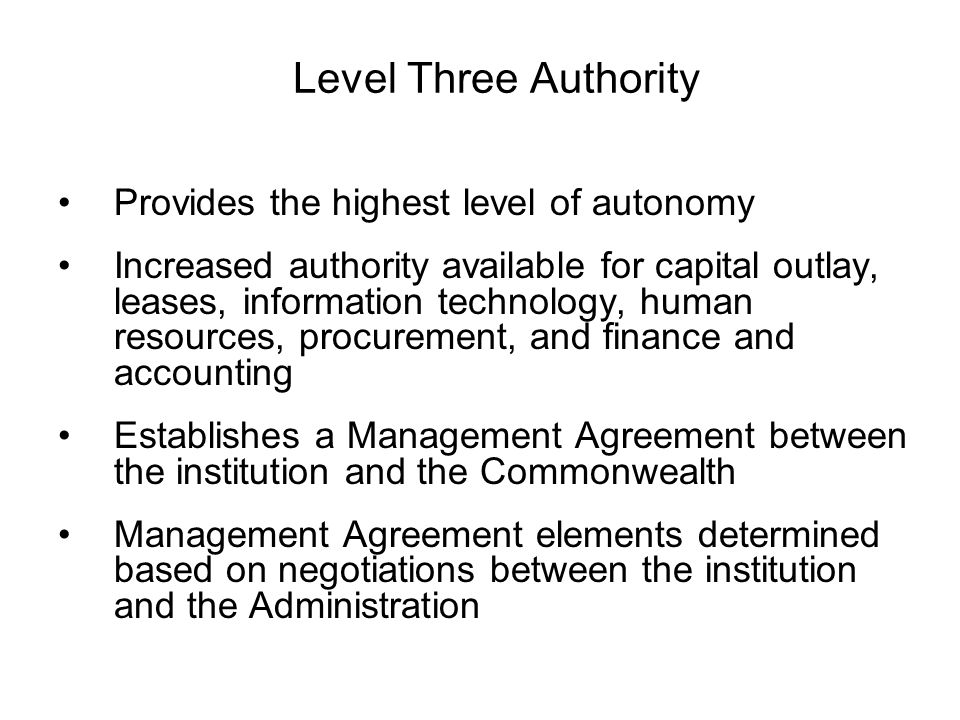 Level Three Authority Provides the highest level of autonomy Increased authority available for capital outlay, leases, information technology, human resources, procurement, and finance and accounting Establishes a Management Agreement between the institution and the Commonwealth Management Agreement elements determined based on negotiations between the institution and the Administration