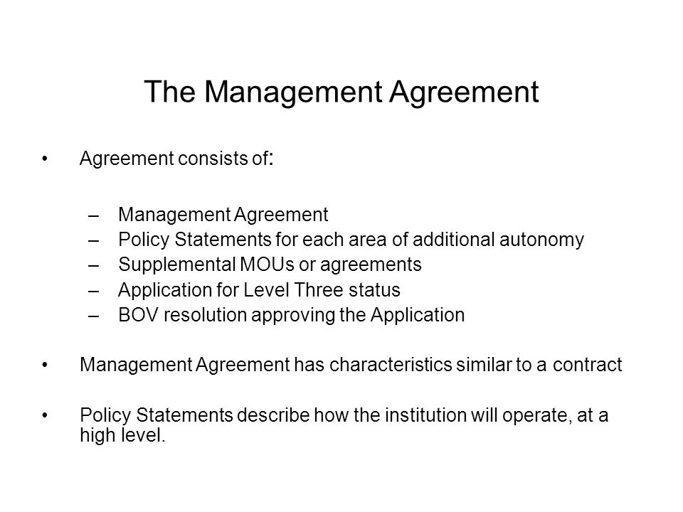 The Management Agreement Agreement consists of : –Management Agreement –Policy Statements for each area of additional autonomy –Supplemental MOUs or agreements –Application for Level Three status –BOV resolution approving the Application Management Agreement has characteristics similar to a contract Policy Statements describe how the institution will operate, at a high level.