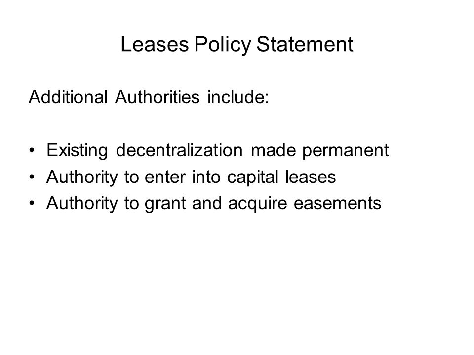 Leases Policy Statement Additional Authorities include: Existing decentralization made permanent Authority to enter into capital leases Authority to grant and acquire easements