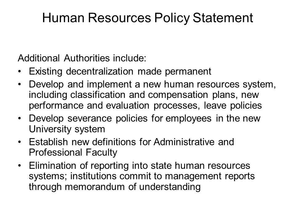 Human Resources Policy Statement Additional Authorities include: Existing decentralization made permanent Develop and implement a new human resources system, including classification and compensation plans, new performance and evaluation processes, leave policies Develop severance policies for employees in the new University system Establish new definitions for Administrative and Professional Faculty Elimination of reporting into state human resources systems; institutions commit to management reports through memorandum of understanding