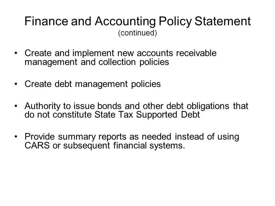 Finance and Accounting Policy Statement (continued) Create and implement new accounts receivable management and collection policies Create debt management policies Authority to issue bonds and other debt obligations that do not constitute State Tax Supported Debt Provide summary reports as needed instead of using CARS or subsequent financial systems.