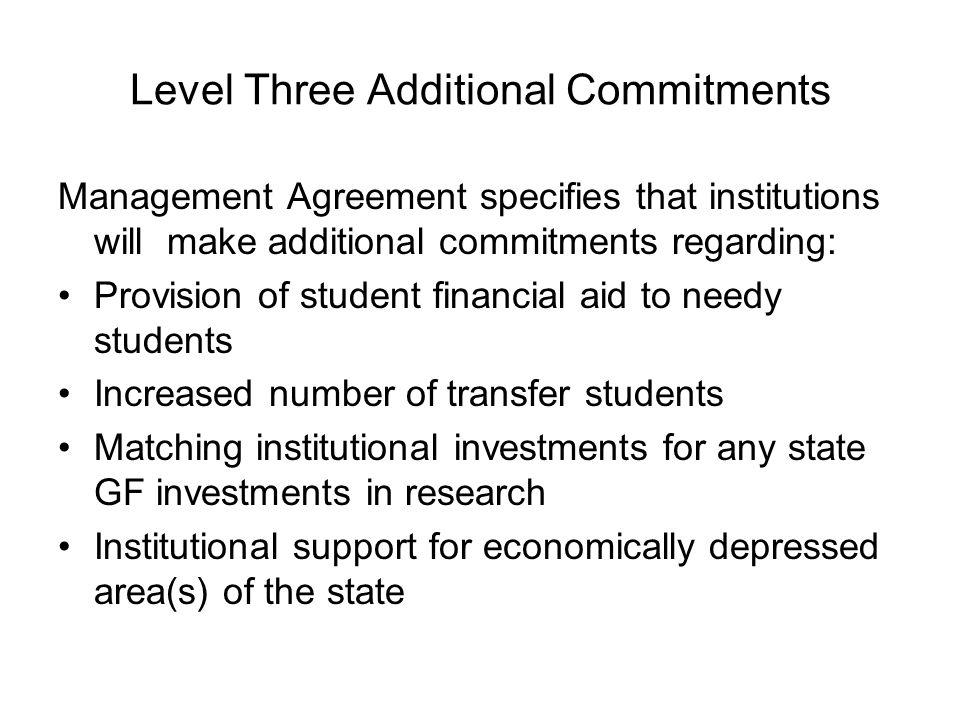 Level Three Additional Commitments Management Agreement specifies that institutions will make additional commitments regarding: Provision of student financial aid to needy students Increased number of transfer students Matching institutional investments for any state GF investments in research Institutional support for economically depressed area(s) of the state